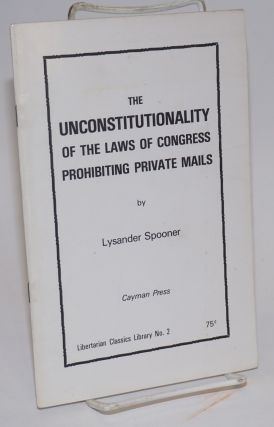 The unconstitutionality of the Law of Congress prohibiting private mails. Lysander Spooner