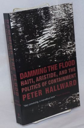 Damming the flood; Haiti, Aristide, and the politics of containment. Peter Hallward