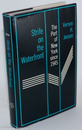 Strife on the waterfront; the Port of New York since 1945. Vernon H. Jensen.