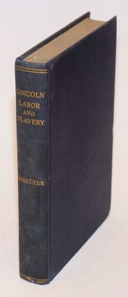 Lincoln, labor and slavery; a chapter from the social history of America. Herman Schlüter