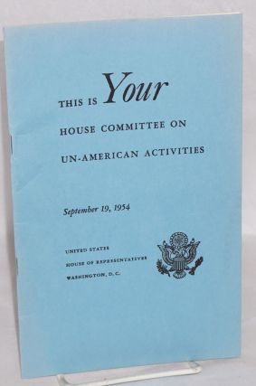 This is YOUR House Committee on Un-American Activities. United States. House of Representatives....