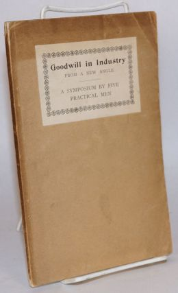 Goodwill in industry from a new angle; a symposium by five practical men