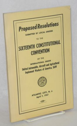Proposed resolutions submitted by local unions to the Sixteenth Constitutional Convention of the...
