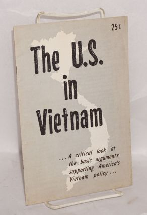 The U.S. in Vietnam... a critical look at the basic arguments supporting America's Vietnam...