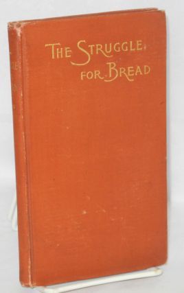 The struggle for bread. A discussion of the wrongs and rights of capital and labor. Third edition