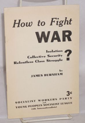How to fight war: isolation? collective security? relentless class struggle? James Burnham
