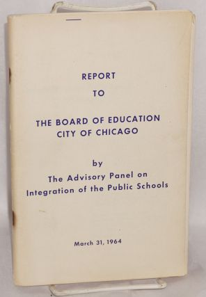 Report to the Board of Education, city of Chicago. Advisory Panel on Integration of the Public...