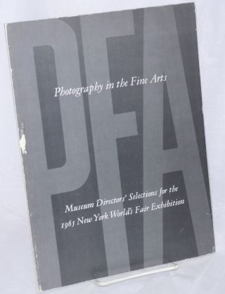 Photography in the Fine Arts; Museum Directors' selections for the 1965 New York World's Fair...