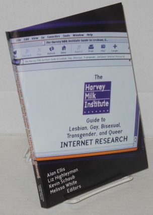 The Harvey Milk Institute guide to lesbian, gay, bisexual, transgender, and queer internet research. Alan Ellis, Melissa White, Kevin Schaube, Liz Highleyman.