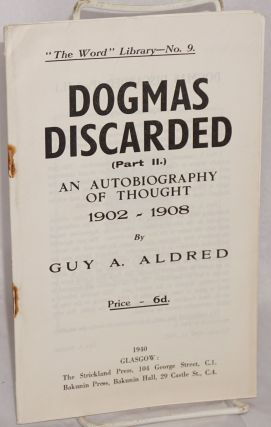 Dogmas discarded. (Part 2). An autobiography of thought, 1902 - 1908. Guy A. Aldred