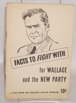 Facts to fight with; for Wallace and the new party. A fact book for Wallace-Taylor workers....