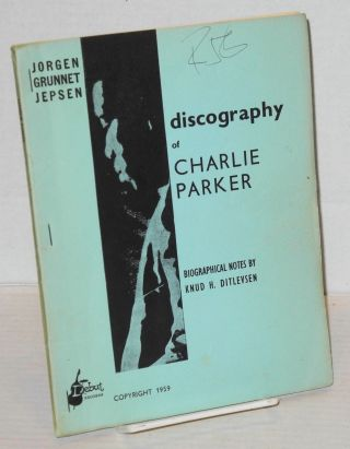 Discography of Charlie Parker; biographical notes by Knud H. Ditlevsen. Jorgen Grunnet Jepsen