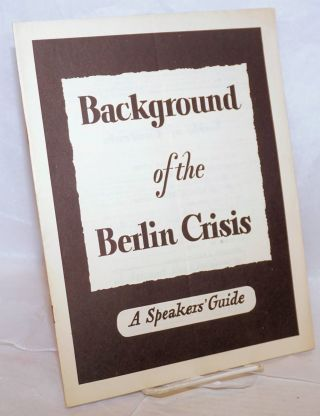 Background of the Berlin Crisis. A speakers' guide