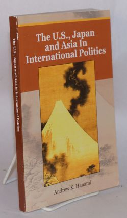 The U.S., Japan and Asia in International Politics. Andrew K. Hanami
