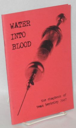 Water into blood; the chapbook of Team Berkeley 2007. Christian Drake Team Berkeley, Joshua...