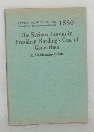 The Serious Lesson in President Harding's Case of Gonorrhea. E. Haldeman-Julius