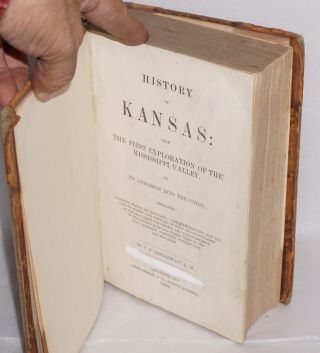 History of Kansas:; from the first exploration of the Mississippi valley, to its admission into the union: embracing a concise sketch of Louisiana; American slavery, and its onward march; the conflict of free and slave labor in the settlement of Kansas, and the overthrow of the latter, with all other items of general interest: complet, consecutive and reliavle