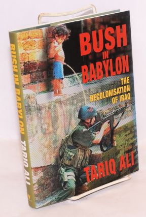 Bush in Babylon; the recolonisation of Iraq. Tariq Ali