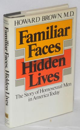 Familiar Faces, Hidden Lives: the story of homosexual men in America today. Howard Brown, M. D