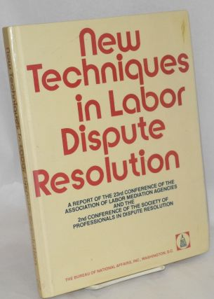 New techniques in labor dispute resolution. A report of the 23rd Conference of the Association of...