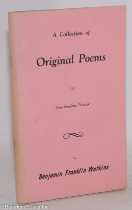 A collection of original poems for your reading pleasure. Benjamin Franklin Watkins