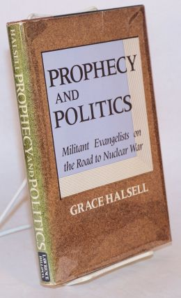 Prophecy and politics; militant evangelists on the road to nuclear war. Grace Halsell