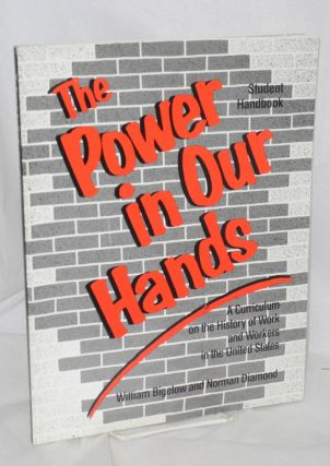 The power in our hands. A curriculum on the history of work and workers in the United States [plus 181p. student handbook]
