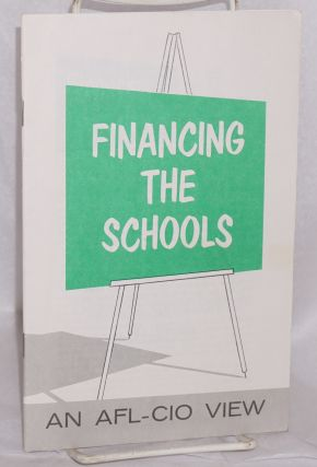 Financing the schools: an AFL-CIO view. American Federation of Labor, Congress of Industrial...