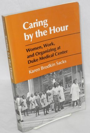 Caring by the hour. Women, work, and organizing at Duke Medical Center. Karen Brodkin Sacks