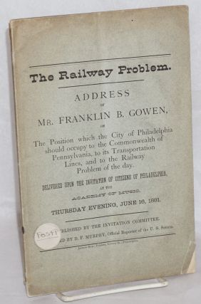 The railway problem. Address of Mr. Franklin B. Gowen, on the position which the city of...