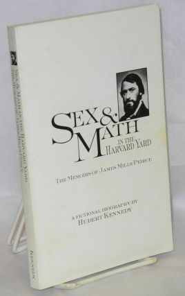 Sex & Math in the Harvard Yard, the memoirs of James Mills Peirce, a fictional biography. Hubert...