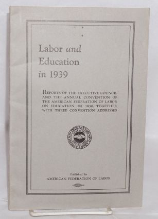 Labor and education in 1939. Reports of the executive council and the annual convention of the...