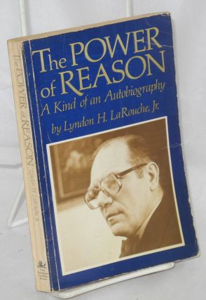 The power of reason: a kind of an autobiography. Lyndon H. LaRouche