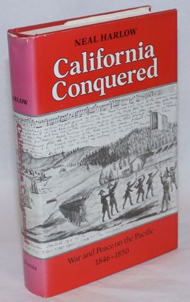 California conquered; war and peace on the Pacific, 1846-1850. Neal Harlow