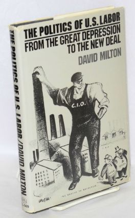 The politics of U.S. labor; from the Great Depression to the New Deal. David Milton