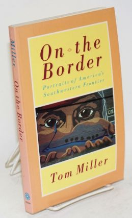 On the border; portraits of America's southwestern frontier. Tom Miller