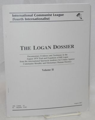 The Logan dossier: documentary evidence and testimony in the August 1979 trial and expulsion of Bill Logan from the international Spartacist tendency for crimes against communist morality and elementary human decency