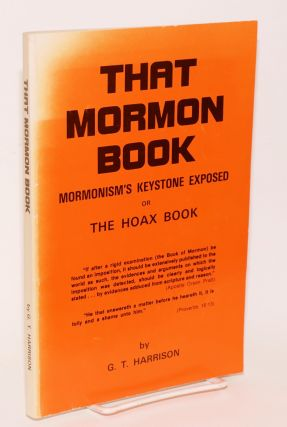 That Mormon book: Mormonism's keystone exposed, or, The Hoax Book. G. T. Harrison