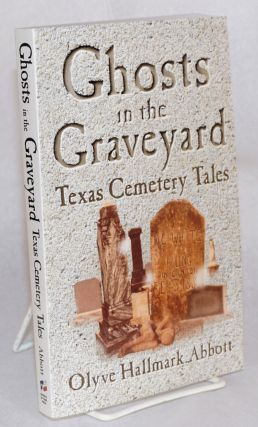 Ghosts in the graveyard; Texas cemetary tales. Olyve Hallmark Abbott
