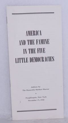 America and the famine in the five little democracies. Address by the Honorable Herbert Hoover, Poughkeepsie, New York, November 15, 1940. Herbert Hoover.