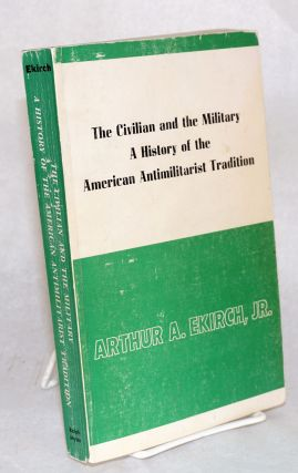 The civilian and the military: a history of the American antimilitarist tradition. Arthur A....