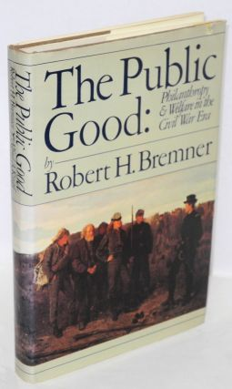 The public good, philanthropy and welfare in the civil war era. Robert H. Bremner.