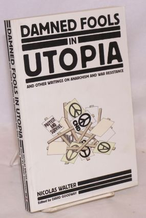 Damned Fools in Utopia: And Other Writings on Anarchism and War Resistance. Nicolas Walter, David...