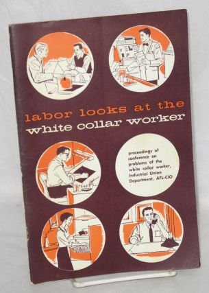 Labor looks at the white collar worker. Proceedings of Conference on Problems of the White Collar...