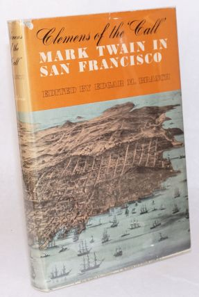 Clemens of the Call: Mark Twain in San Francisco. Samuel Clemens, Edgar M. Branch