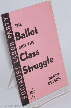 The ballot and class struggle. Daniel De Leon
