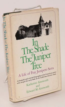 In the shade of the Juniper tree; a life of Fray Junípero Serra. Katherine Ainsworth, Edward M.,...