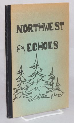 Northwest Echoes. An anthology of the work of Whatcom Writers, a group of men and women of this...