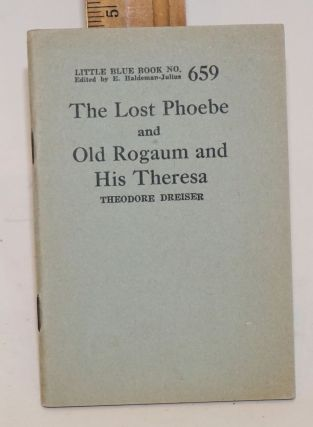 The lost Phoebe and old Rogaum and his Theresa. Theodore Dreiser