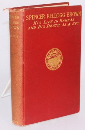 Spencer Kellogg Brown; his life in Kansas and his death as a spy, 1842 - 1863, as disclosed in...